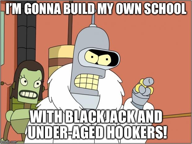Bender Meme | I'M GONNA BUILD MY OWN SCHOOL WITH BLACKJACK AND UNDER-AGED HOOKERS! | image tagged in memes,bender | made w/ Imgflip meme maker