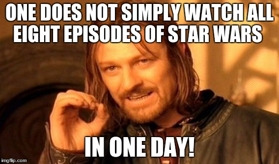 One Does Not Simply Meme | ONE DOES NOT SIMPLY WATCH ALL EIGHT EPISODES OF STAR WARS IN ONE DAY! | image tagged in memes,one does not simply | made w/ Imgflip meme maker