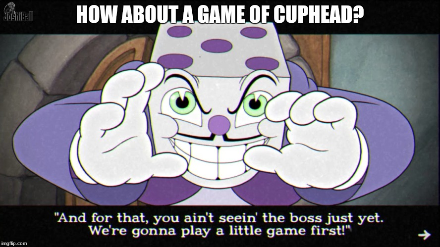 HOW ABOUT A GAME OF CUPHEAD? | made w/ Imgflip meme maker