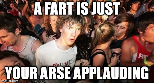 Dirty, I know | A FART IS JUST YOUR ARSE APPLAUDING | image tagged in memes,sudden clarity clarence,fart,arse,applause | made w/ Imgflip meme maker