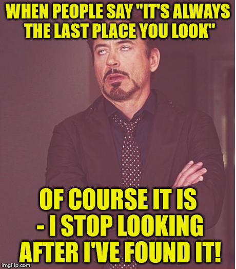 "Some people | WHEN PEOPLE SAY ""IT'S ALWAYS THE LAST PLACE YOU LOOK"" OF COURSE IT IS - I STOP LOOKING AFTER I'VE FOUND IT! 