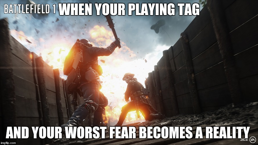 WHEN YOUR PLAYING TAG AND YOUR WORST FEAR BECOMES A REALITY | image tagged in battlefield 1 | made w/ Imgflip meme maker