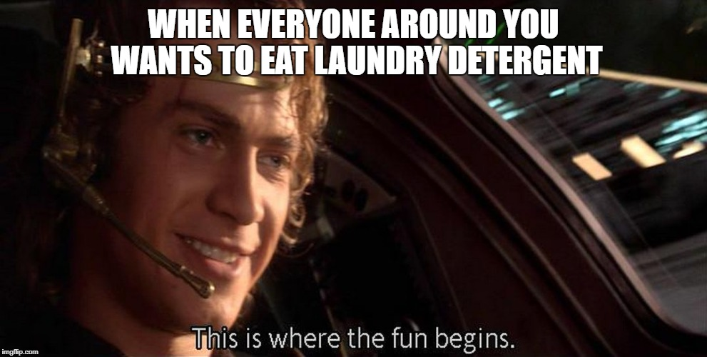 WHEN EVERYONE AROUND YOU WANTS TO EAT LAUNDRY DETERGENT | image tagged in this is where the fun begins | made w/ Imgflip meme maker