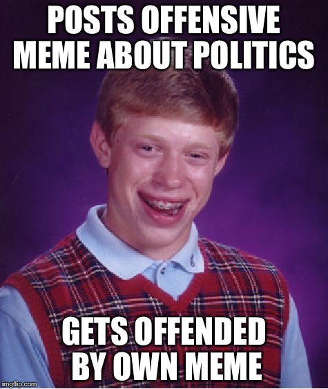 Bad Luck Brian |  POSTS OFFENSIVE MEME ABOUT POLITICS; GETS OFFENDED BY OWN MEME | image tagged in memes,bad luck brian | made w/ Imgflip meme maker