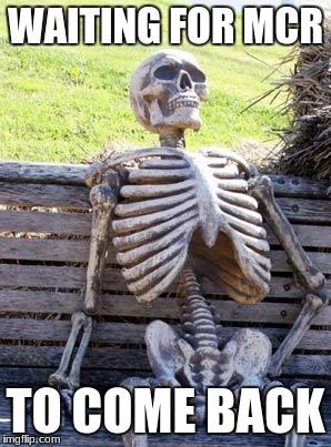 Waiting Skeleton Meme | WAITING FOR MCR TO COME BACK | image tagged in memes,waiting skeleton | made w/ Imgflip meme maker