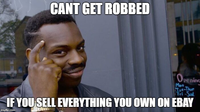 Cant get robbed | CANT GET ROBBED IF YOU SELL EVERYTHING YOU OWN ON EBAY | image tagged in memes,roll safe think about it,ebay,robbery | made w/ Imgflip meme maker