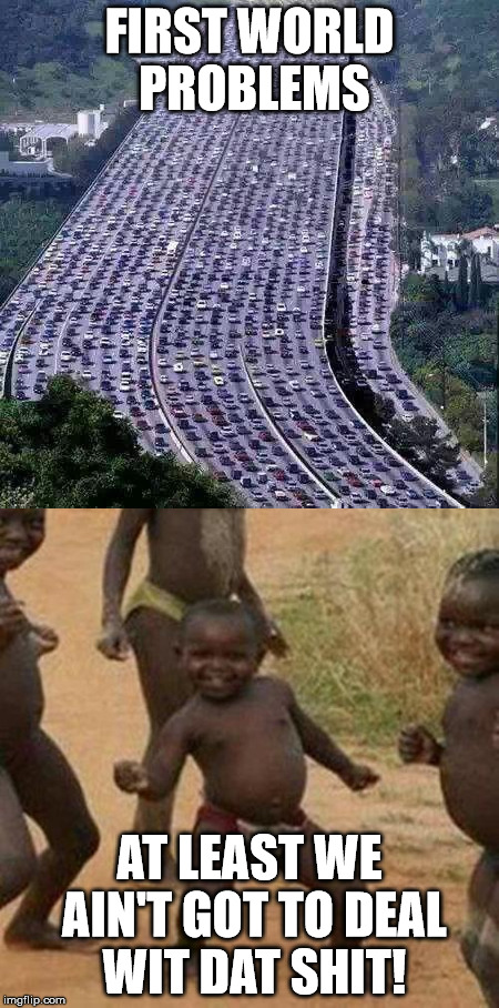 "First World Problems - ""At Least We Ain't Got to Deal Wit Dat!"" 