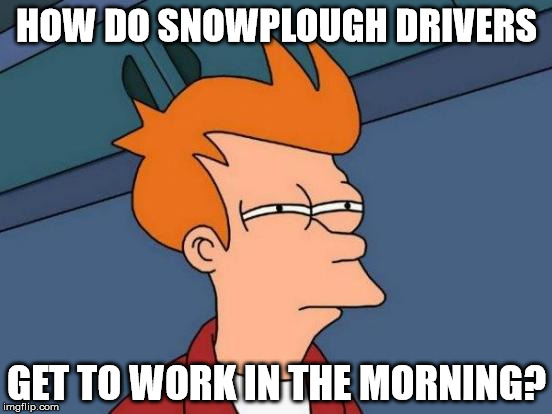 I can't be the only one who wonders this | HOW DO SNOWPLOUGH DRIVERS GET TO WORK IN THE MORNING? | image tagged in memes,futurama fry,snowplough driver,work,morning | made w/ Imgflip meme maker