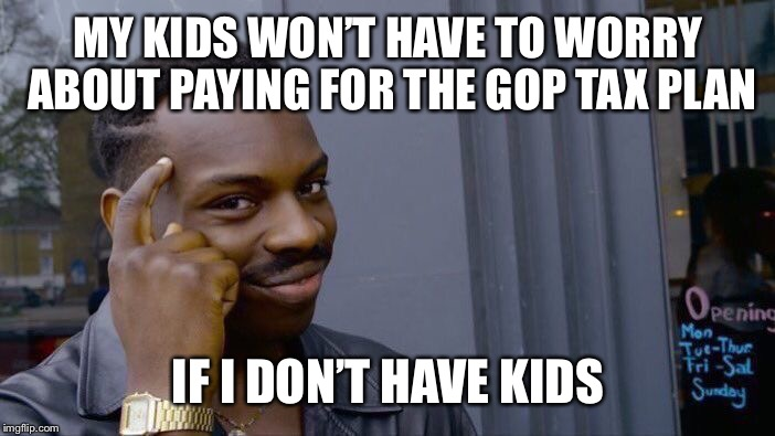 Roll Safe Think About It Meme | MY KIDS WON'T HAVE TOWORRY ABOUT PAYING FOR THE GOP TAX PLAN IF I DON'T HAVE KIDS | image tagged in memes,roll safe think about it | made w/ Imgflip meme maker