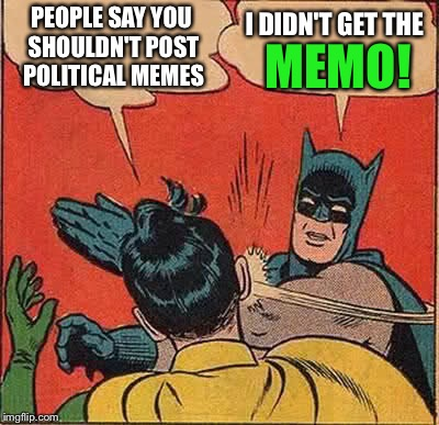 Memo ha, sorry. | PEOPLE SAY YOU SHOULDN'T POST POLITICAL MEMES I DIDN'T GET THE MEMO! | image tagged in memes,batman slapping robin,funny,political meme | made w/ Imgflip meme maker