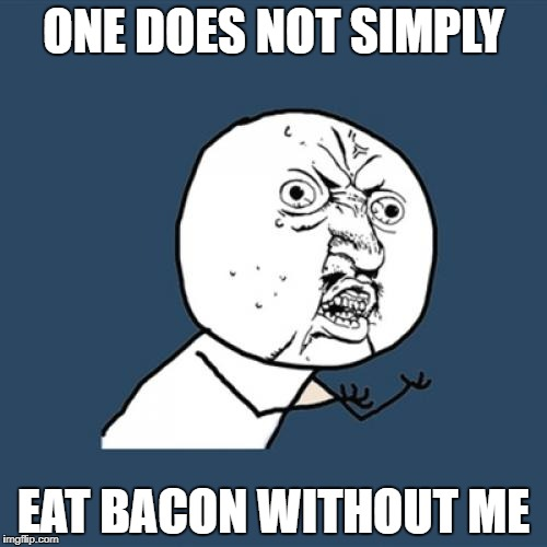 Y U No Meme | ONE DOES NOT SIMPLY EAT BACON WITHOUT ME | image tagged in memes,y u no | made w/ Imgflip meme maker
