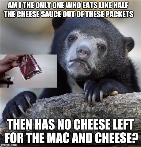 Confession Bear Meme | AM I THE ONLY ONE WHO EATS LIKE HALF THE CHEESE SAUCE OUT OF THESE PACKETS THEN HAS NO CHEESE LEFT FOR THE MAC AND CHEESE? | image tagged in memes,confession bear | made w/ Imgflip meme maker