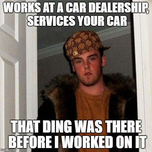 Scumbag Steve Meme | WORKS AT A CAR DEALERSHIP, SERVICES YOUR CAR THAT DING WAS THERE BEFORE I WORKED ON IT | image tagged in memes,scumbag steve | made w/ Imgflip meme maker