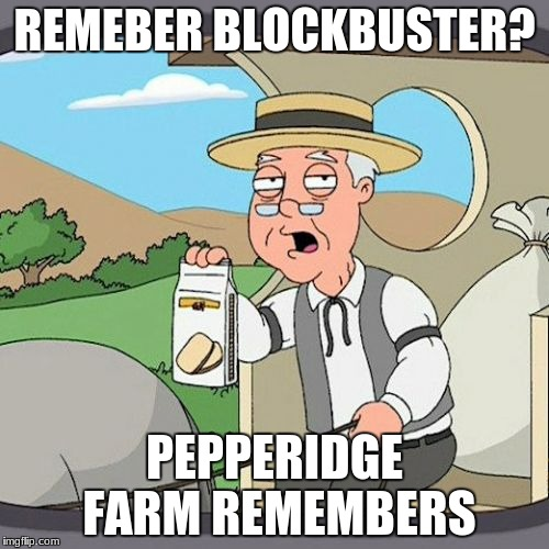Pepperidge Farm Remembers Meme | REMEBER BLOCKBUSTER? PEPPERIDGE FARM REMEMBERS | image tagged in memes,pepperidge farm remembers | made w/ Imgflip meme maker