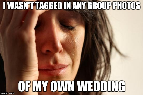 First World Problems Meme | I WASN'T TAGGED IN ANY GROUP PHOTOS OF MY OWN WEDDING | image tagged in memes,first world problems | made w/ Imgflip meme maker