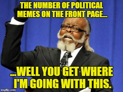 Not every webpage on the Internet has to be turned into a political pissing ground | THE NUMBER OF POLITICAL MEMES ON THE FRONT PAGE... ...WELL YOU GET WHERE I'M GOING WITH THIS. | image tagged in memes,too damn high,enough is enough,politics lol,stahp | made w/ Imgflip meme maker