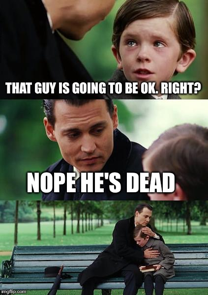 Finding Neverland Meme | THAT GUY IS GOING TO BE OK. RIGHT? NOPE HE'S DEAD | image tagged in memes,finding neverland | made w/ Imgflip meme maker