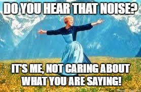 Look At All These Meme | DO YOU HEAR THAT NOISE? IT'S ME, NOT CARING ABOUT WHAT YOU ARE SAYING! | image tagged in memes,look at all these | made w/ Imgflip meme maker