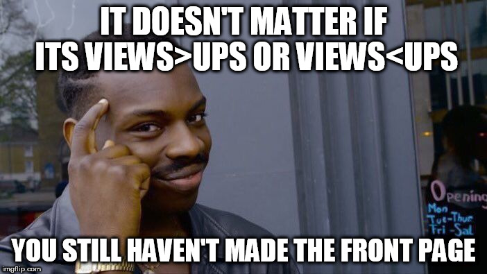 Roll Safe Think About It Meme | IT DOESN'T MATTER IF ITS VIEWS>UPS OR VIEWS<UPS YOU STILL HAVEN'T MADE THE FRONT PAGE | image tagged in memes,roll safe think about it | made w/ Imgflip meme maker