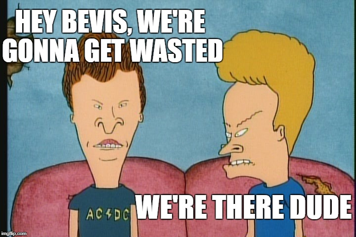HEY BEVIS, WE'RE GONNA GET WASTED WE'RE THERE DUDE | made w/ Imgflip meme maker