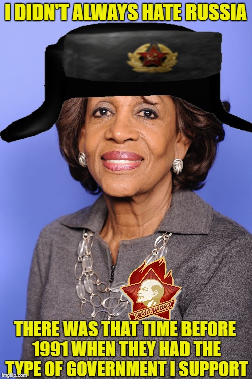 maxine waters | I DIDN'T ALWAYS HATE RUSSIA THERE WAS THAT TIME BEFORE 1991 WHEN THEY HAD THE TYPE OF GOVERNMENT I SUPPORT | image tagged in maxine waters,soviet russia,communist,democratic party | made w/ Imgflip meme maker
