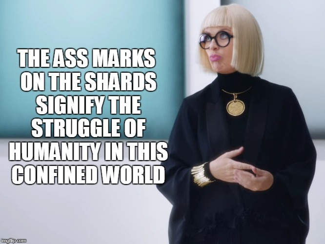 THE ASS MARKS ON THE SHARDS SIGNIFY THE STRUGGLE OF HUMANITY IN THIS CONFINED WORLD | made w/ Imgflip meme maker