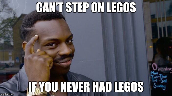 Roll Safe Think About It Meme | CAN'T STEP ON LEGOS IF YOU NEVER HAD LEGOS | image tagged in memes,roll safe think about it | made w/ Imgflip meme maker