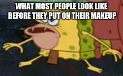 Spongegar Meme | WHAT MOST PEOPLE LOOK LIKE BEFORE THEY PUT ON THEIR MAKEUP | image tagged in memes,spongegar | made w/ Imgflip meme maker