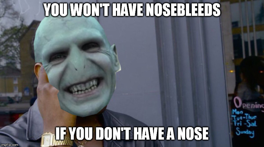YOU WON'T HAVE NOSEBLEEDS IF YOU DON'T HAVE A NOSE | made w/ Imgflip meme maker