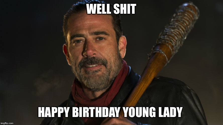 Walking Dead Negan | WELL SHIT HAPPY BIRTHDAY YOUNG LADY | image tagged in walking dead negan | made w/ Imgflip meme maker