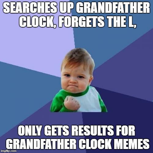 Success Kid Meme | SEARCHES UP GRANDFATHER CLOCK, FORGETS THE L, ONLY GETS RESULTS FOR GRANDFATHER CLOCK MEMES | image tagged in memes,success kid,funny,lucky,grandfather clock,meme | made w/ Imgflip meme maker