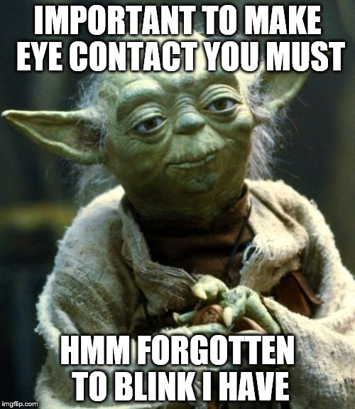 Star Wars Yoda Meme | IMPORTANT TO MAKE EYE CONTACT YOU MUST HMM FORGOTTEN TO BLINK I HAVE | image tagged in memes,star wars yoda | made w/ Imgflip meme maker