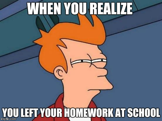 Futurama Fry Meme | WHEN YOU REALIZE YOU LEFT YOUR HOMEWORK AT SCHOOL | image tagged in memes,futurama fry | made w/ Imgflip meme maker