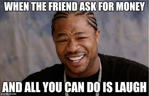 Yo Dawg Heard You Meme | WHEN THE FRIEND ASK FOR MONEY AND ALL YOU CAN DO IS LAUGH | image tagged in memes,yo dawg heard you | made w/ Imgflip meme maker
