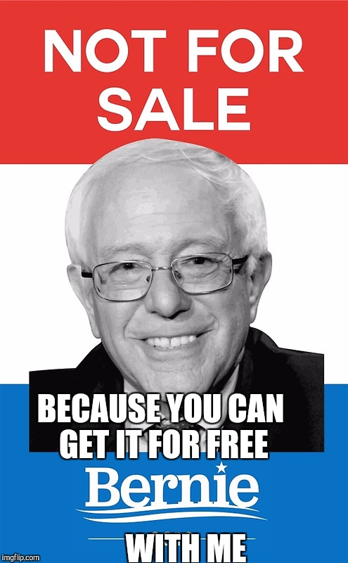 Why not let others pay for it | BECAUSE YOU CAN GET IT FOR FREE WITH ME | image tagged in bernie sanders 2016,free,memes,taxes,political meme | made w/ Imgflip meme maker