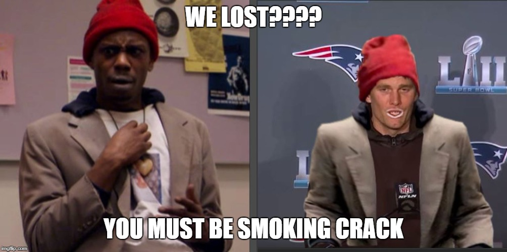 WE LOST???? YOU MUST BE SMOKING CRACK | image tagged in tom brady,tyrone biggums,superbowl,losers,crackhead,crack | made w/ Imgflip meme maker