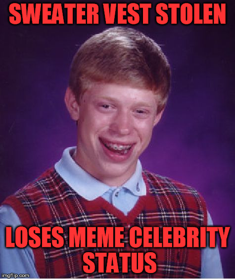 Bad Luck Brian Meme | SWEATER VEST STOLEN LOSES MEME CELEBRITY STATUS | image tagged in memes,bad luck brian | made w/ Imgflip meme maker