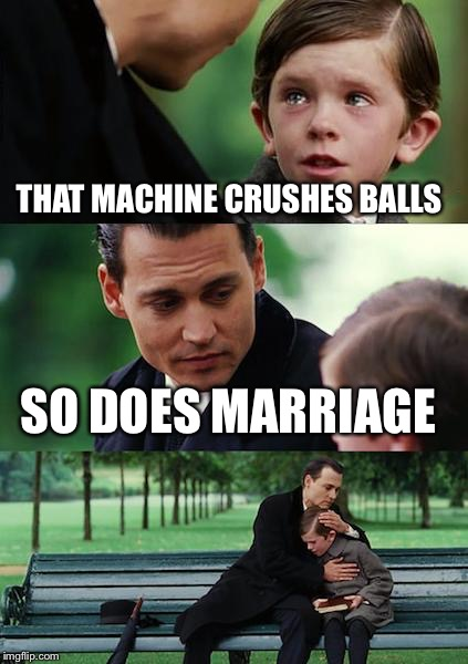Finding Neverland Meme | THAT MACHINE CRUSHES BALLS SO DOES MARRIAGE | image tagged in memes,finding neverland | made w/ Imgflip meme maker