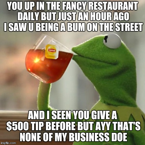 But Thats None Of My Business Meme | YOU UP IN THE FANCY RESTAURANT DAILY BUT JUST AN HOUR AGO I SAW U BEING A BUM ON THE STREET AND I SEEN YOU GIVE A $500 TIP BEFORE BUT AYY TH | image tagged in memes,but thats none of my business,kermit the frog | made w/ Imgflip meme maker