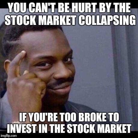 YOU CAN'T BE HURT BY THE STOCK MARKET COLLAPSING IF YOU'RE TOO BROKE TO INVEST IN THE STOCK MARKET | image tagged in you can't if you dont | made w/ Imgflip meme maker