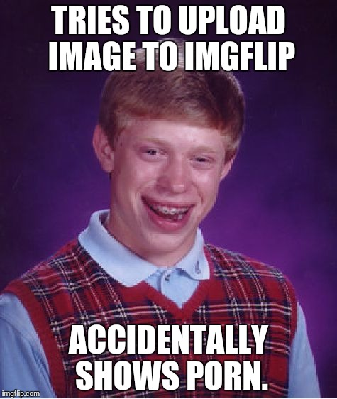 Has this happened to you? | TRIES TO UPLOAD IMAGE TO IMGFLIP ACCIDENTALLY SHOWS PORN. | image tagged in memes,bad luck brian | made w/ Imgflip meme maker