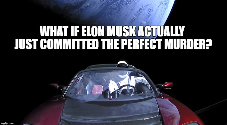 In space, no one can hear you confess.... | WHAT IF ELON MUSK ACTUALLY JUST COMMITTED THE PERFECT MURDER? | image tagged in spacex,elon musk,murder | made w/ Imgflip meme maker