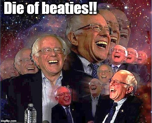 Bernie Laff | Die of beaties!! | image tagged in bernie laff | made w/ Imgflip meme maker