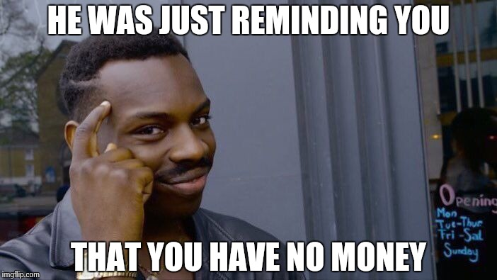 Roll Safe Think About It Meme | HE WAS JUST REMINDING YOU THAT YOU HAVE NO MONEY | image tagged in memes,roll safe think about it | made w/ Imgflip meme maker