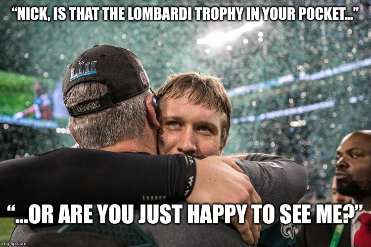 "Footlong Foles | ""NICK, IS THAT THE LOMBARDI TROPHY IN YOUR POCKET..."" ""...OR ARE YOU JUST HAPPY TO SEE ME?"" 