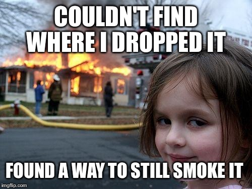 Disaster Girl Meme | COULDN'T FIND WHERE I DROPPED IT FOUND A WAY TO STILL SMOKE IT | image tagged in memes,disaster girl | made w/ Imgflip meme maker
