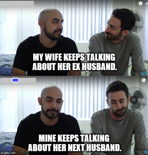 Uh Oh | MY WIFE KEEPS TALKING ABOUT HER EX HUSBAND. MINE KEEPS TALKING ABOUT HER NEXT HUSBAND. JMR | image tagged in guy talk,husband wife | made w/ Imgflip meme maker
