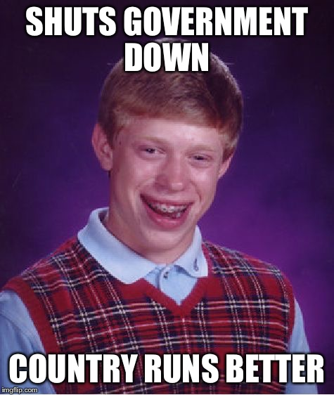 Bad Luck Brian Meme | SHUTS GOVERNMENT DOWN COUNTRY RUNS BETTER | image tagged in memes,bad luck brian | made w/ Imgflip meme maker