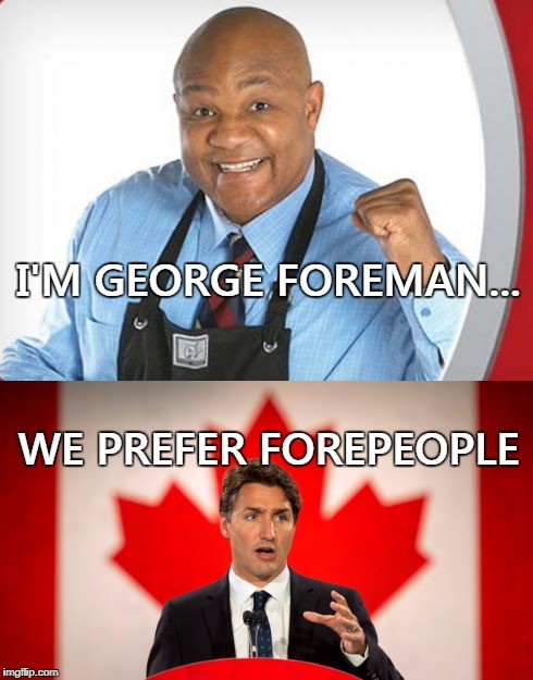 Gender inclusive language please... | I'M GEORGE FOREMAN... WE PREFER FOREPEOPLE | image tagged in george foreman,justin trudeau,canada,gender inclusive,memes | made w/ Imgflip meme maker