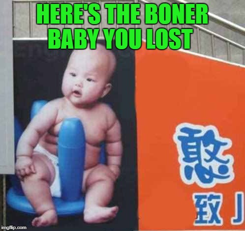 HERE'S THE BONER BABY YOU LOST | made w/ Imgflip meme maker
